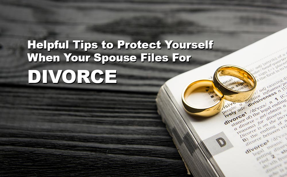Helpful Tips for Protecting Yourself When Your Spouse Files For Divorce